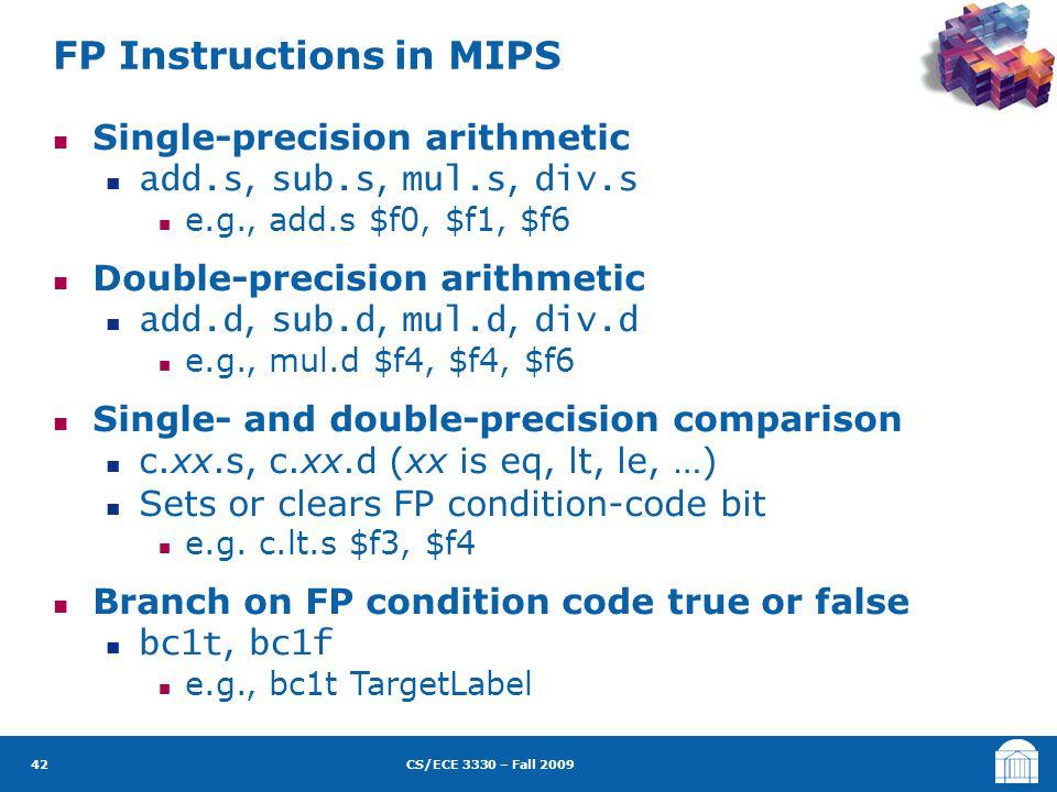 CS/ECE 3330 – Fall 2009 Single-precision arithmetic add.s, sub.s, mul.s, div.s e.g., add.s $f0, $f1, $f6 Double-precision arithmetic add.d, sub.d, mul.d, div.d e.g., mul.d $f4, $f4, $f6 Single- and double-precision comparison c.xx.s, c.xx.d (xx is eq, lt, le, …) Sets or clears FP condition-code bit e.g.