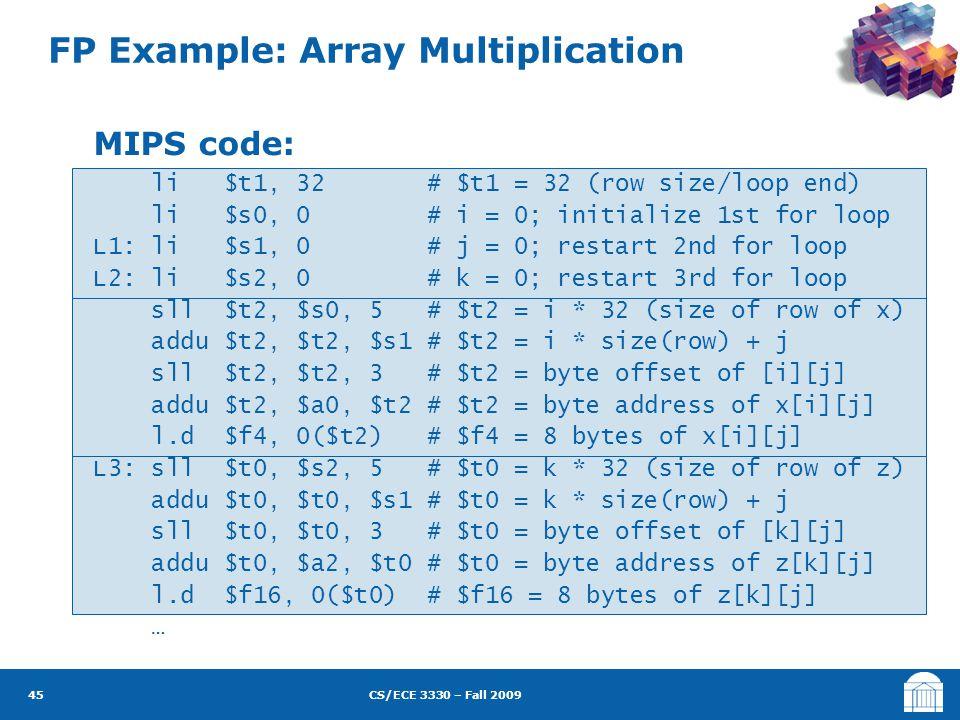 CS/ECE 3330 – Fall 2009 FP Example: Array Multiplication 45 MIPS code: li $t1, 32 # $t1 = 32 (row size/loop end) li $s0, 0 # i = 0; initialize 1st for loop L1: li $s1, 0 # j = 0; restart 2nd for loop L2: li $s2, 0 # k = 0; restart 3rd for loop sll $t2, $s0, 5 # $t2 = i * 32 (size of row of x) addu $t2, $t2, $s1 # $t2 = i * size(row) + j sll $t2, $t2, 3 # $t2 = byte offset of [i][j] addu $t2, $a0, $t2 # $t2 = byte address of x[i][j] l.d $f4, 0($t2) # $f4 = 8 bytes of x[i][j] L3: sll $t0, $s2, 5 # $t0 = k * 32 (size of row of z) addu $t0, $t0, $s1 # $t0 = k * size(row) + j sll $t0, $t0, 3 # $t0 = byte offset of [k][j] addu $t0, $a2, $t0 # $t0 = byte address of z[k][j] l.d $f16, 0($t0) # $f16 = 8 bytes of z[k][j] …