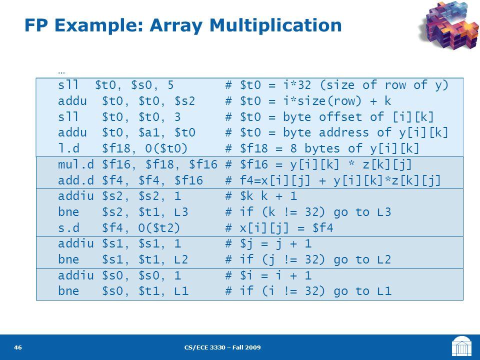 CS/ECE 3330 – Fall 2009 FP Example: Array Multiplication 46 … sll $t0, $s0, 5 # $t0 = i*32 (size of row of y) addu $t0, $t0, $s2 # $t0 = i*size(row) + k sll $t0, $t0, 3 # $t0 = byte offset of [i][k] addu $t0, $a1, $t0 # $t0 = byte address of y[i][k] l.d $f18, 0($t0) # $f18 = 8 bytes of y[i][k] mul.d $f16, $f18, $f16 # $f16 = y[i][k] * z[k][j] add.d $f4, $f4, $f16 # f4=x[i][j] + y[i][k]*z[k][j] addiu $s2, $s2, 1 # $k k + 1 bne $s2, $t1, L3 # if (k != 32) go to L3 s.d $f4, 0($t2) # x[i][j] = $f4 addiu $s1, $s1, 1 # $j = j + 1 bne $s1, $t1, L2 # if (j != 32) go to L2 addiu $s0, $s0, 1 # $i = i + 1 bne $s0, $t1, L1 # if (i != 32) go to L1