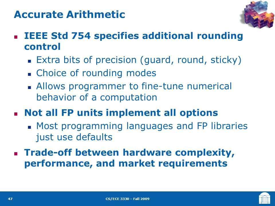 CS/ECE 3330 – Fall 2009 IEEE Std 754 specifies additional rounding control Extra bits of precision (guard, round, sticky) Choice of rounding modes All