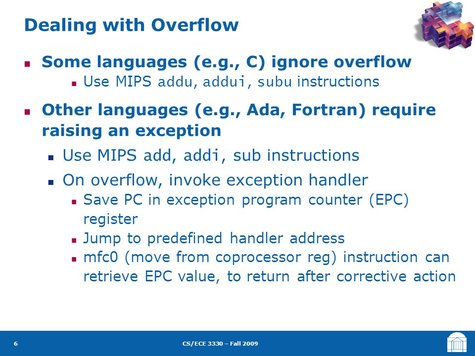 CS/ECE 3330 – Fall 2009 Some languages (e.g., C) ignore overflow Use MIPS addu, addui, subu instructions Other languages (e.g., Ada, Fortran) require raising an exception Use MIPS add, addi, sub instructions On overflow, invoke exception handler Save PC in exception program counter (EPC) register Jump to predefined handler address mfc0 (move from coprocessor reg) instruction can retrieve EPC value, to return after corrective action Dealing with Overflow 6
