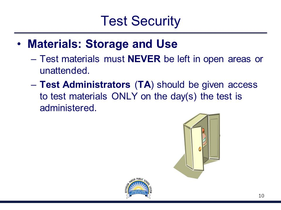 Test Security Materials: Storage and Use –Test materials must NEVER be left in open areas or unattended.