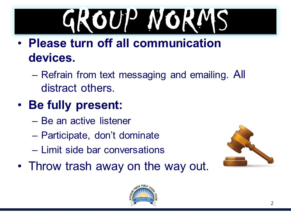 GROUP NORMS Please turn off all communication devices. –Refrain from text messaging and emailing. All distract others. Be fully present: –Be an active