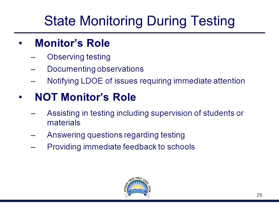 State Monitoring During Testing Monitor's Role – Observing testing – Documenting observations – Notifying LDOE of issues requiring immediate attention