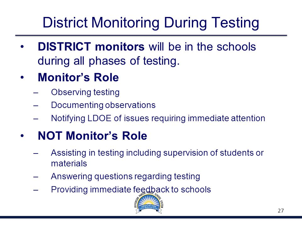 District Monitoring During Testing DISTRICT monitors will be in the schools during all phases of testing. Monitor's Role – Observing testing – Documen