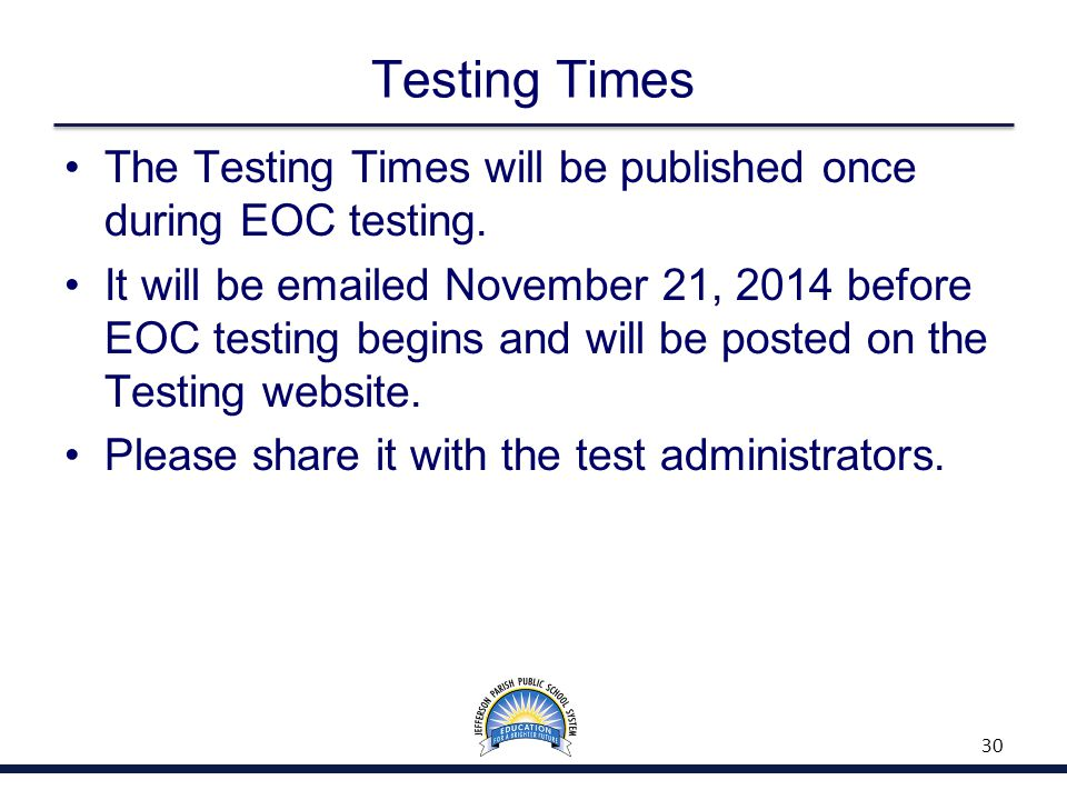 Testing Times The Testing Times will be published once during EOC testing. It will be emailed November 21, 2014 before EOC testing begins and will be