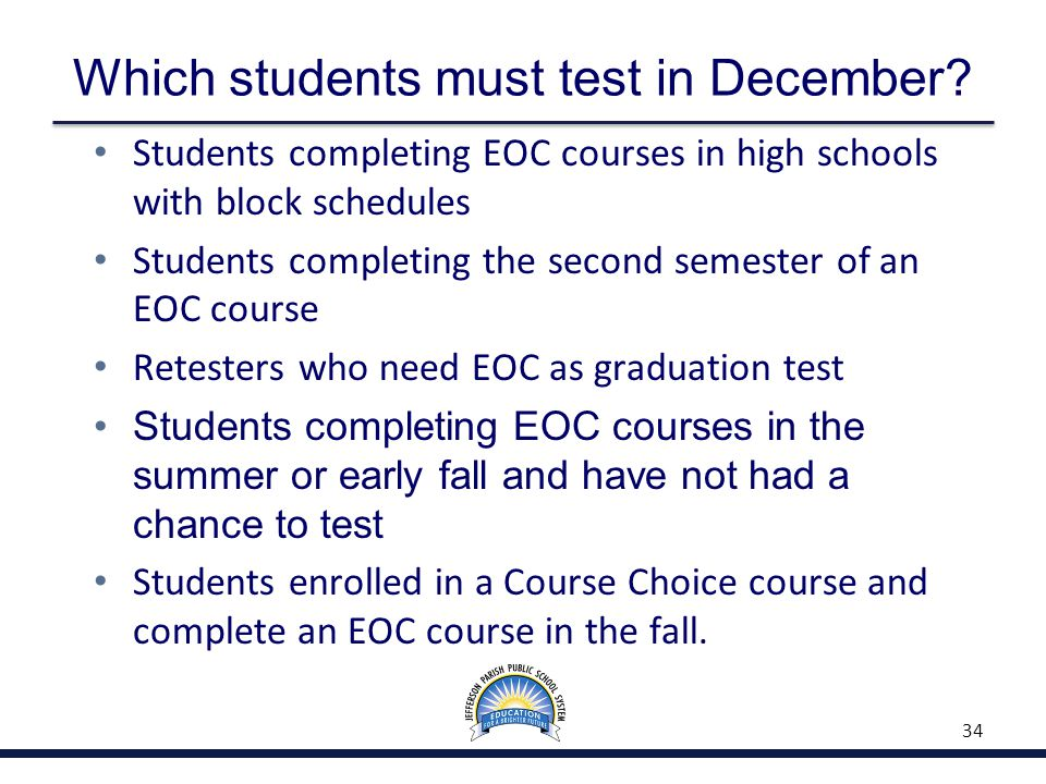 Which students must test in December? Students completing EOC courses in high schools with block schedules Students completing the second semester of