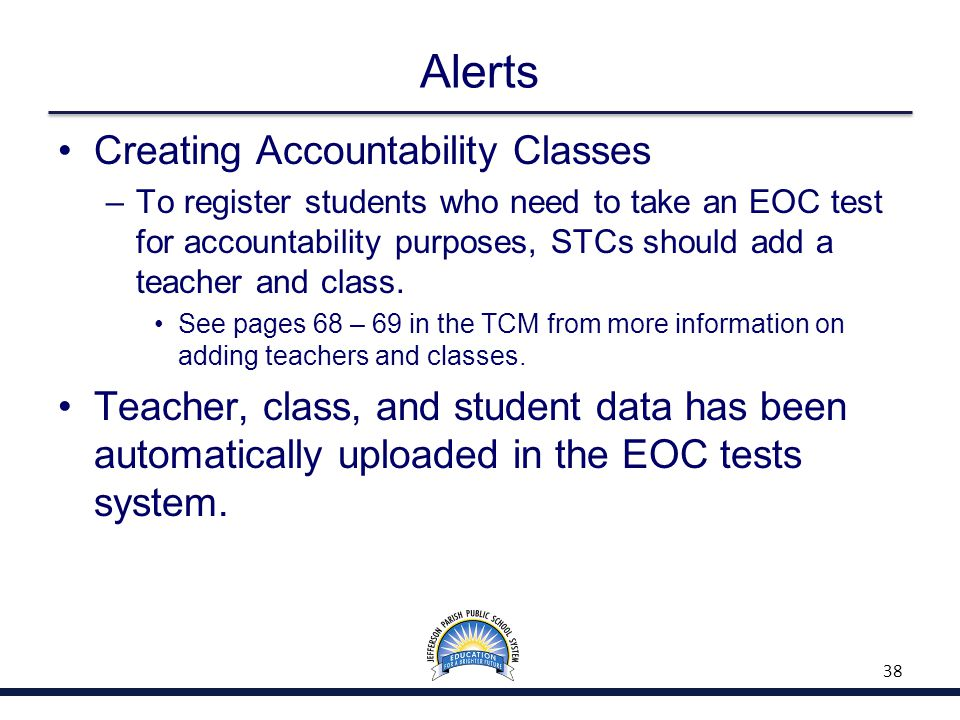Alerts Creating Accountability Classes –To register students who need to take an EOC test for accountability purposes, STCs should add a teacher and c