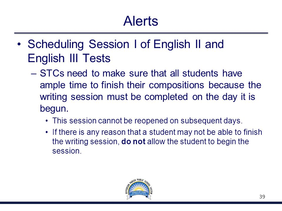 Alerts Scheduling Session I of English II and English III Tests –STCs need to make sure that all students have ample time to finish their compositions