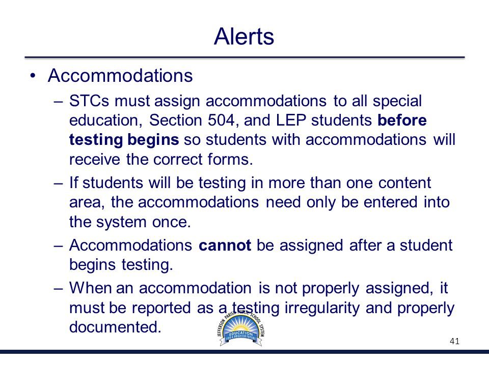Alerts Accommodations –STCs must assign accommodations to all special education, Section 504, and LEP students before testing begins so students with accommodations will receive the correct forms.