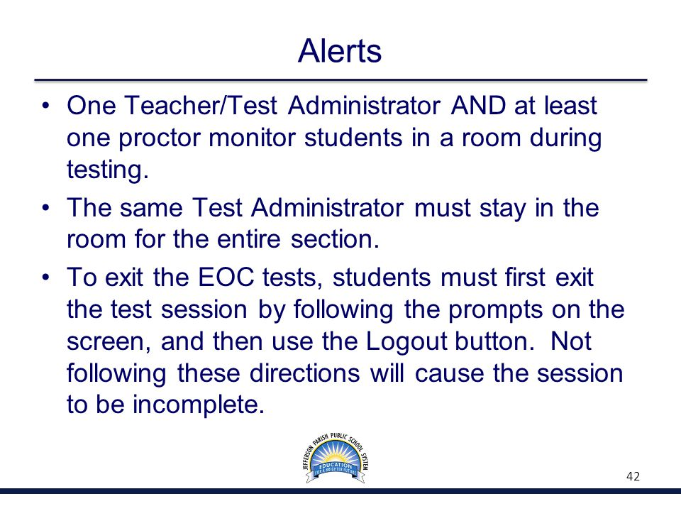 Alerts One Teacher/Test Administrator AND at least one proctor monitor students in a room during testing. The same Test Administrator must stay in the