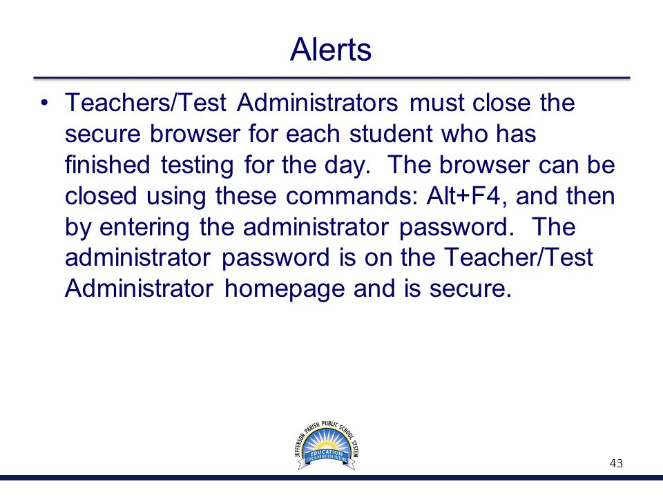 Alerts Teachers/Test Administrators must close the secure browser for each student who has finished testing for the day. The browser can be closed usi