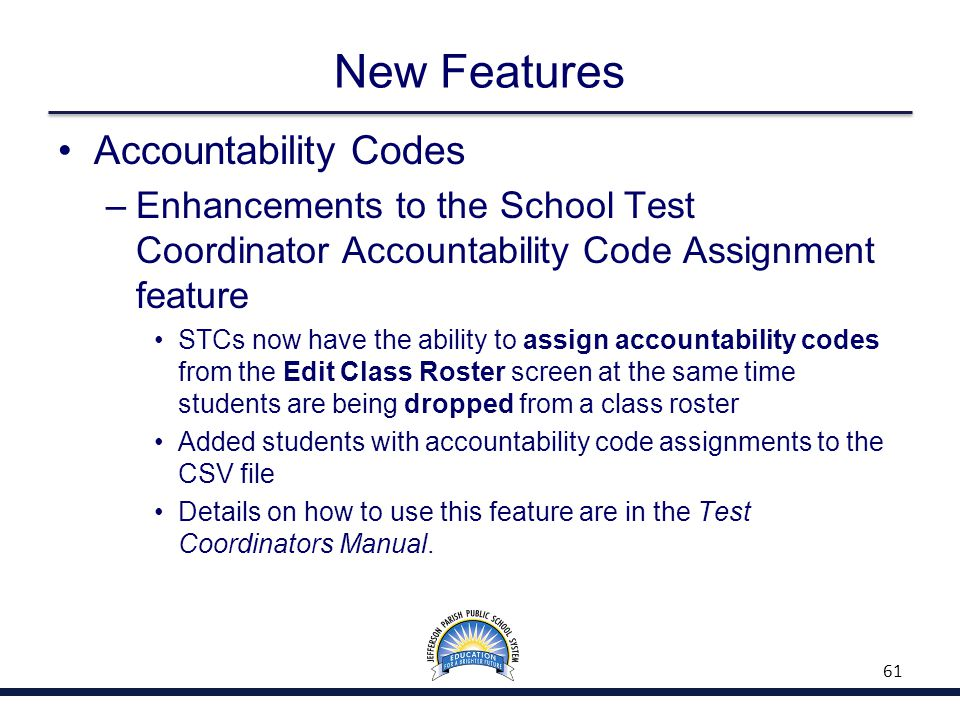 New Features Accountability Codes –Enhancements to the School Test Coordinator Accountability Code Assignment feature STCs now have the ability to ass