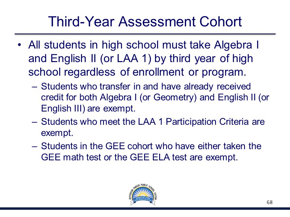 Third-Year Assessment Cohort All students in high school must take Algebra I and English II (or LAA 1) by third year of high school regardless of enrollment or program.
