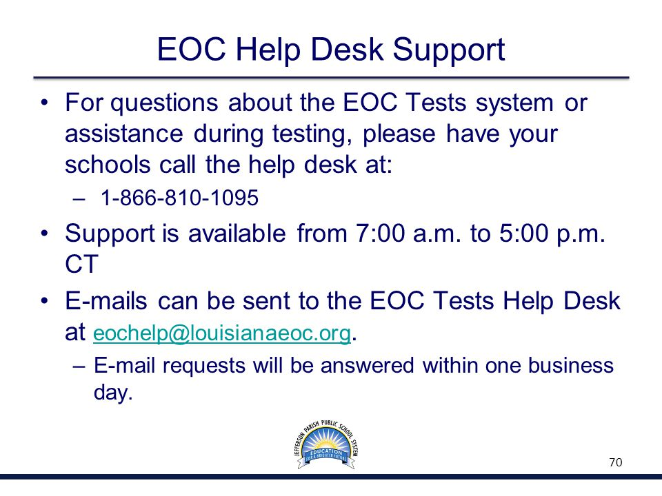 EOC Help Desk Support For questions about the EOC Tests system or assistance during testing, please have your schools call the help desk at: – 1-866-8