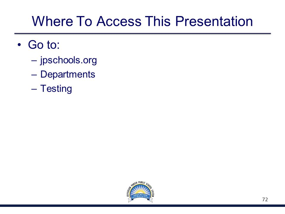 Where To Access This Presentation Go to: –jpschools.org –Departments –Testing 72