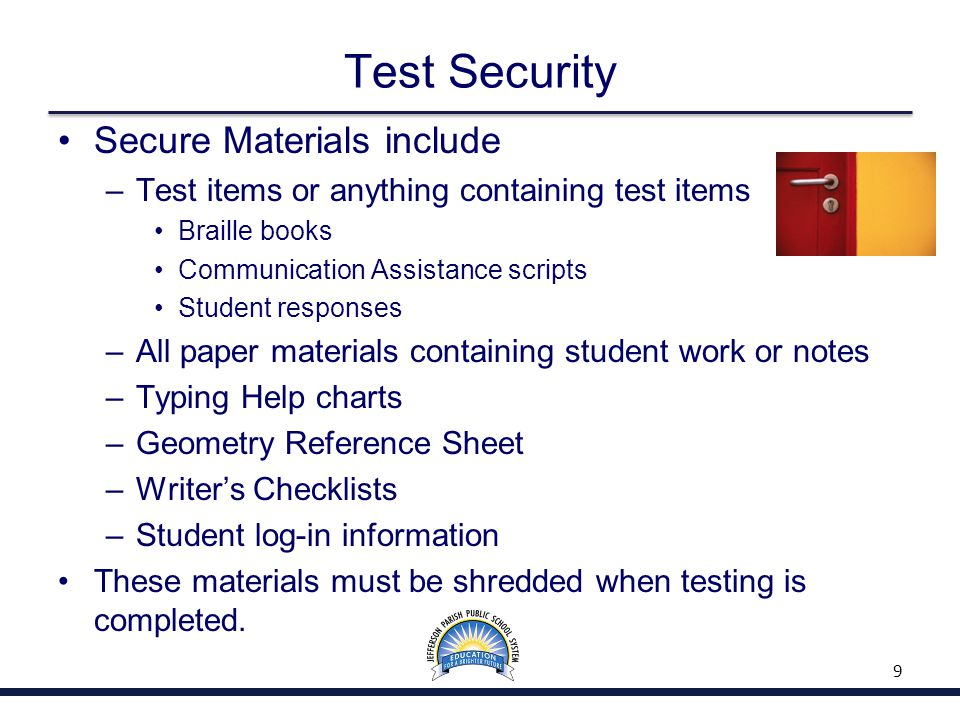 Test Security Secure Materials include –Test items or anything containing test items Braille books Communication Assistance scripts Student responses –All paper materials containing student work or notes –Typing Help charts –Geometry Reference Sheet –Writer's Checklists –Student log-in information These materials must be shredded when testing is completed.