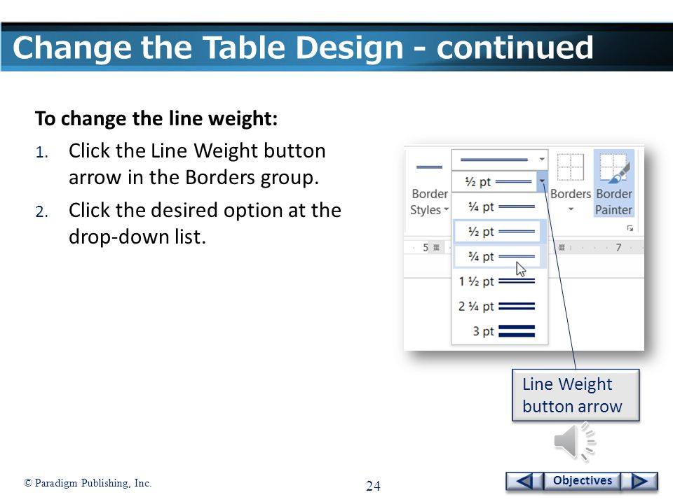 © Paradigm Publishing, Inc. 23 Objectives Change the Table Design - continued Line Style button arrow To change the line style: 1. Click the Line Styl