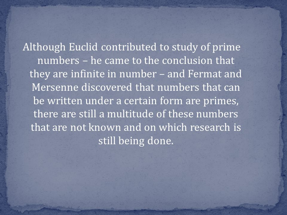 Although Euclid contributed to study of prime numbers – he came to the conclusion that they are infinite in number – and Fermat and Mersenne discovered that numbers that can be written under a certain form are primes​​, there are still a multitude of these numbers that are not known and on which research is still being done.