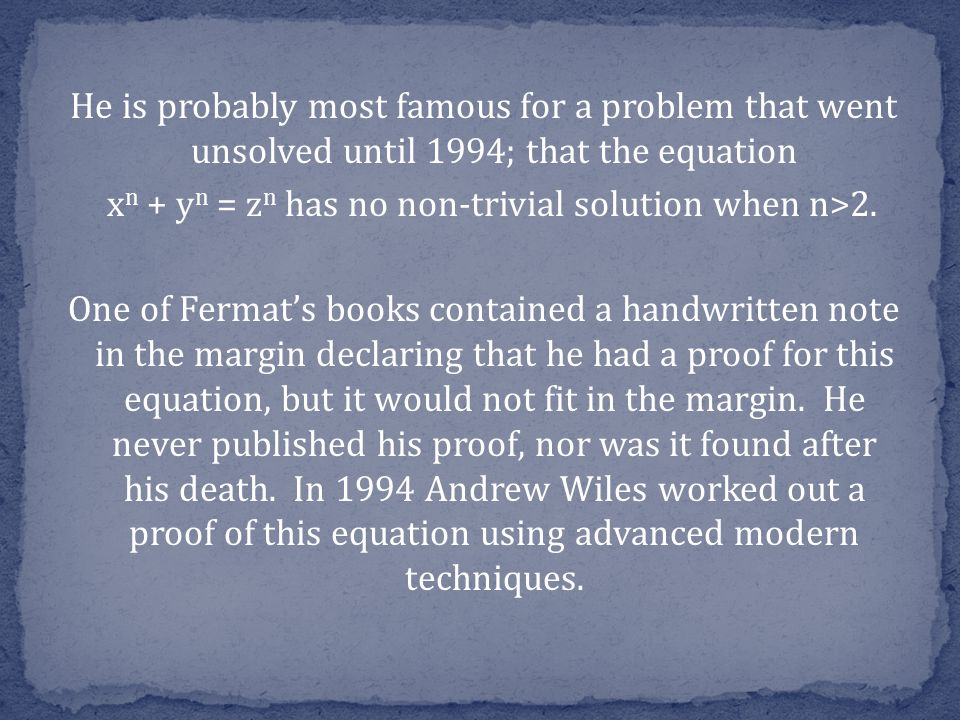 He is probably most famous for a problem that went unsolved until 1994; that the equation x n + y n = z n has no non-trivial solution when n>2.
