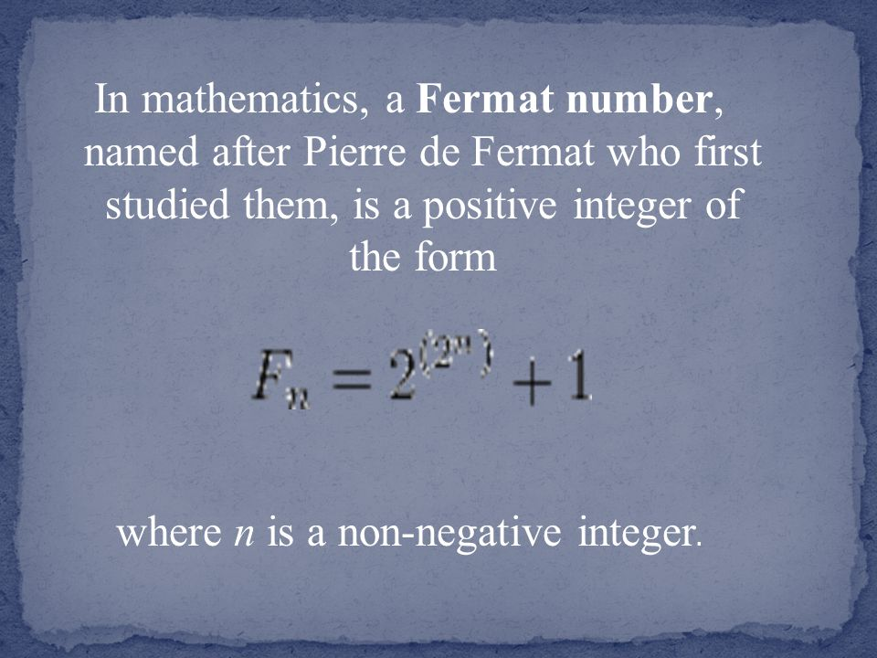 In mathematics, a Fermat number, named after Pierre de Fermat who first studied them, is a positive integer of the form where n is a non-negative integer.