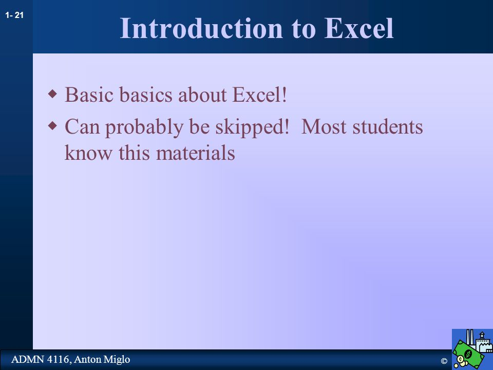 1- 21 © ADMN 4116, Anton Miglo Introduction to Excel  Basic basics about Excel.