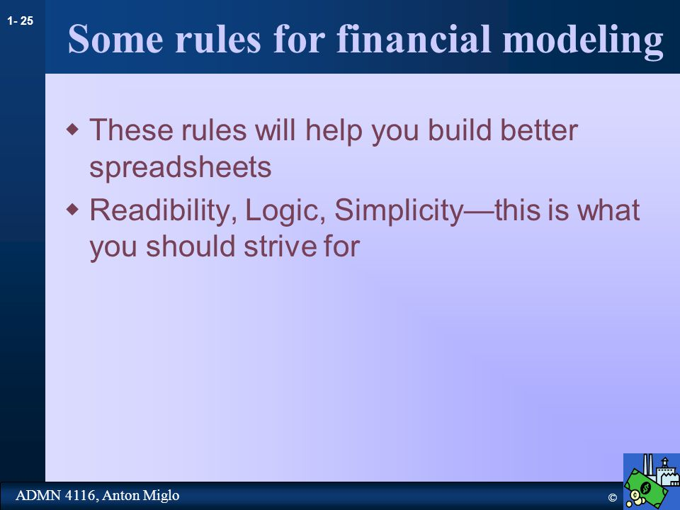 1- 25 © ADMN 4116, Anton Miglo Some rules for financial modeling  These rules will help you build better spreadsheets  Readibility, Logic, Simplicity—this is what you should strive for