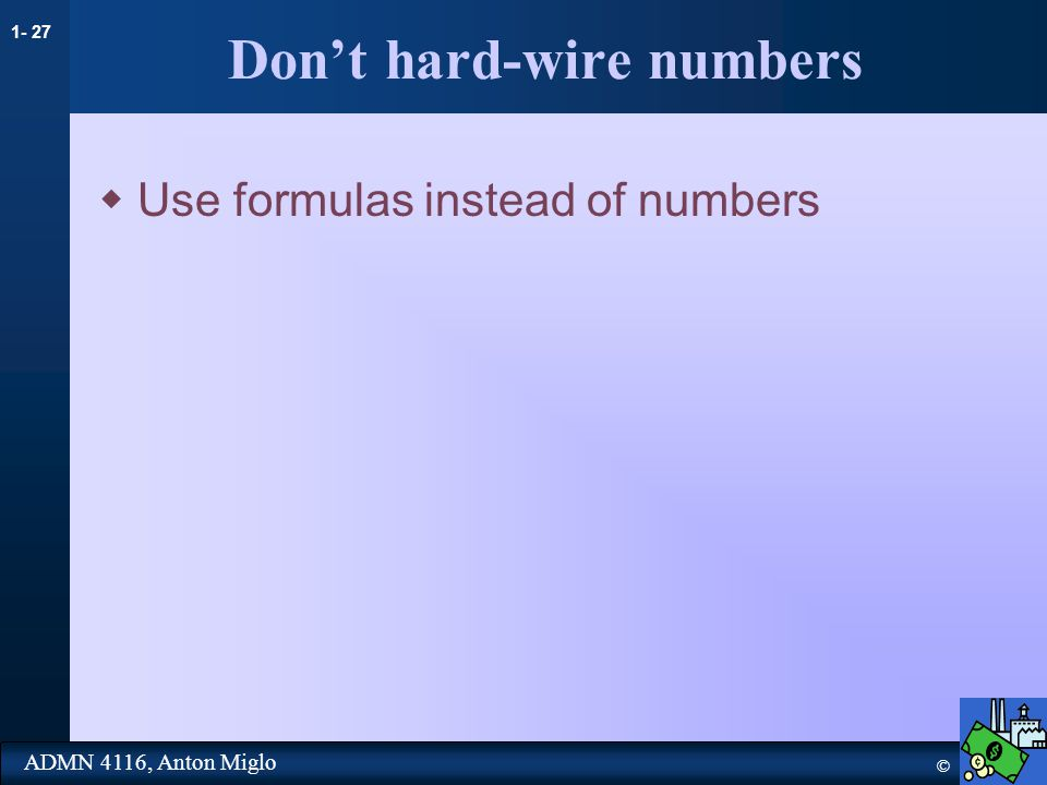 1- 27 © ADMN 4116, Anton Miglo Don't hard-wire numbers  Use formulas instead of numbers