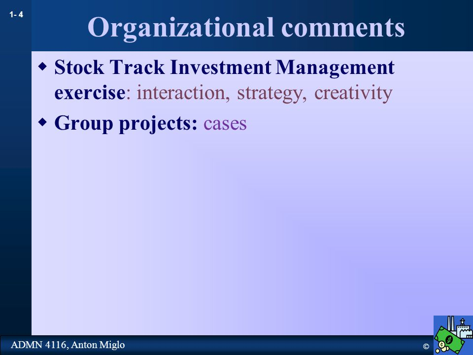 1- 4 © ADMN 4116, Anton Miglo Organizational comments  Stock Track Investment Management exercise: interaction, strategy, creativity  Group projects: cases