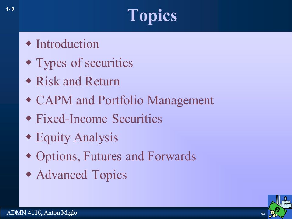 1- 9 © ADMN 4116, Anton Miglo Topics  Introduction  Types of securities  Risk and Return  CAPM and Portfolio Management  Fixed-Income Securities  Equity Analysis  Options, Futures and Forwards  Advanced Topics