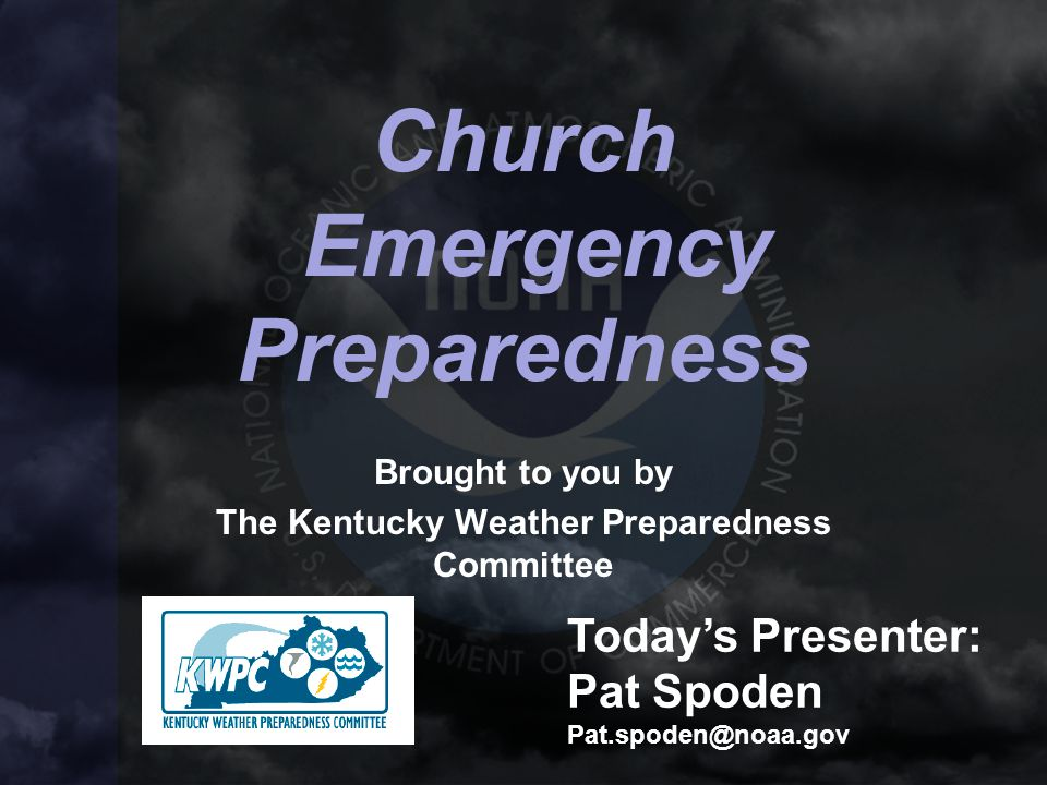 Church Emergency Preparedness Brought to you by The Kentucky Weather Preparedness Committee Today's Presenter: Pat Spoden Pat.spoden@noaa.gov