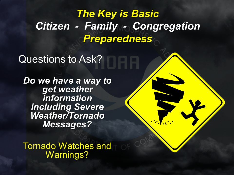 The Key is Basic Citizen - Family - Congregation Preparedness Questions to Ask? Do we have a way to get weather information including Severe Weather/T