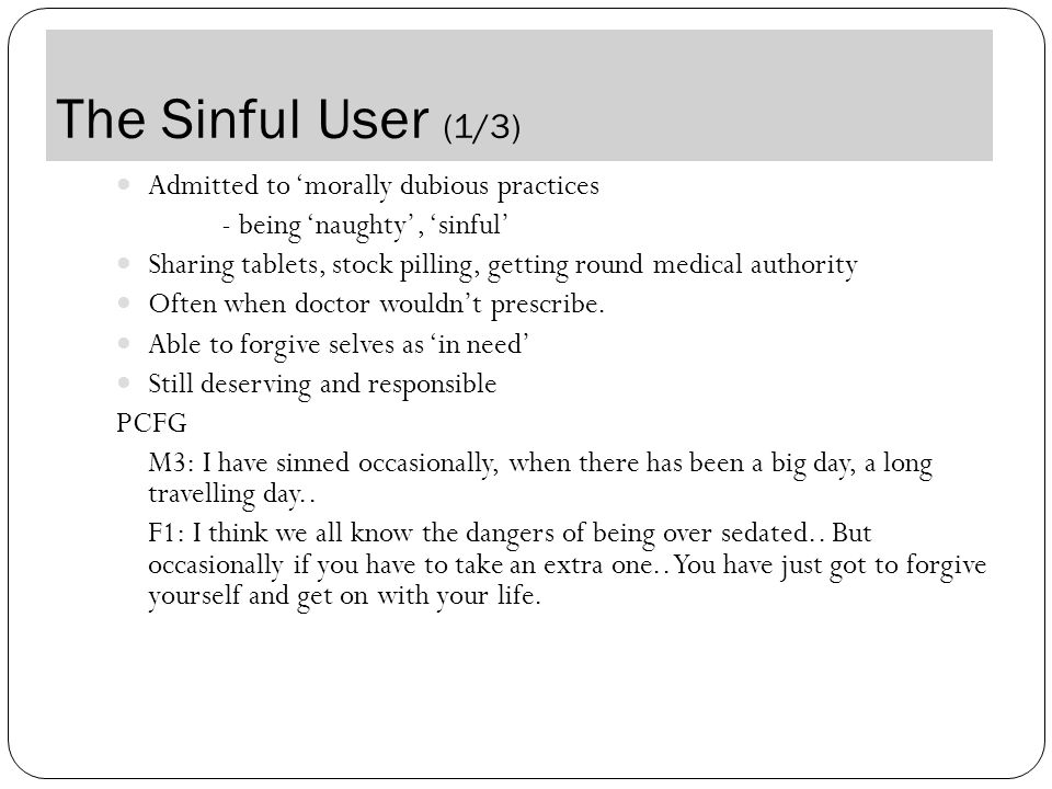 The Sinful User (1/3) Admitted to 'morally dubious practices - being 'naughty', 'sinful' Sharing tablets, stock pilling, getting round medical authority Often when doctor wouldn't prescribe.