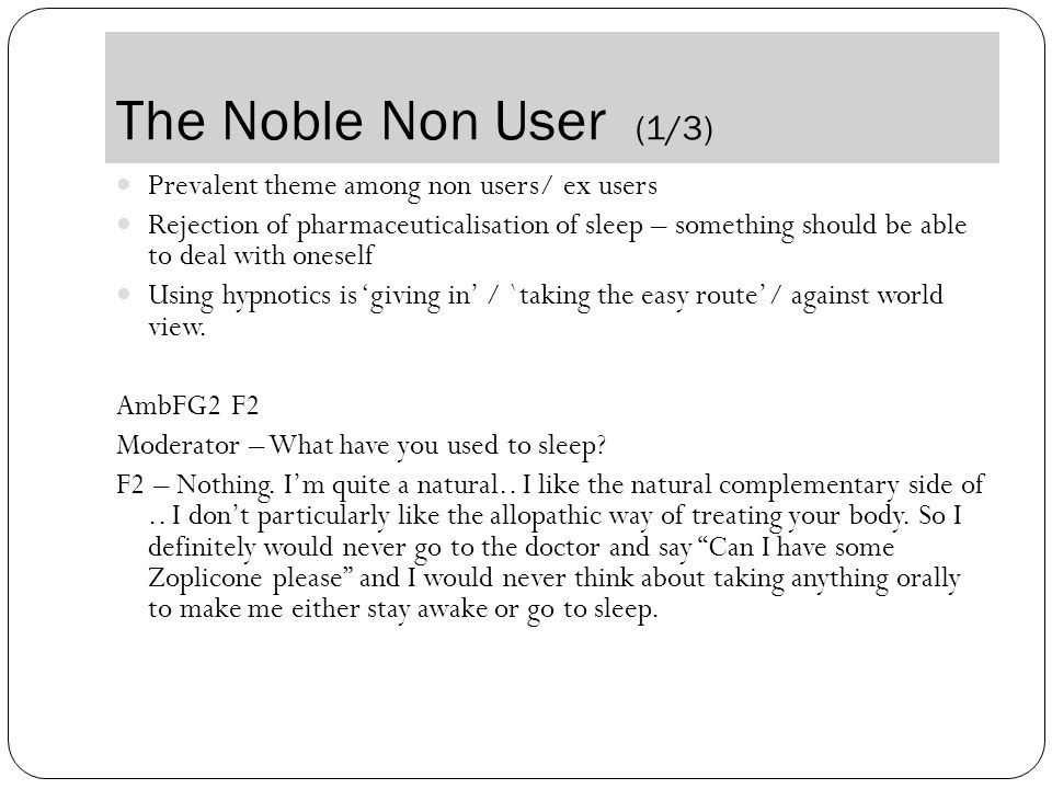The Noble Non User (1/3) Prevalent theme among non users/ ex users Rejection of pharmaceuticalisation of sleep – something should be able to deal with oneself Using hypnotics is 'giving in' / `taking the easy route'/ against world view.