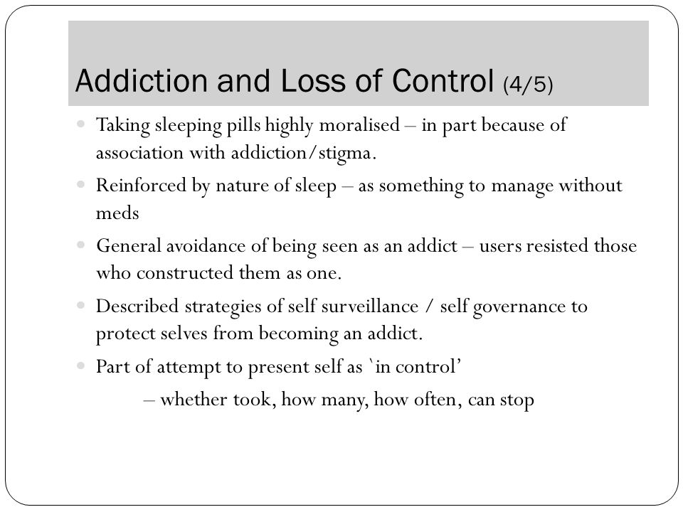 Addiction and Loss of Control (4/5) Taking sleeping pills highly moralised – in part because of association with addiction/stigma.