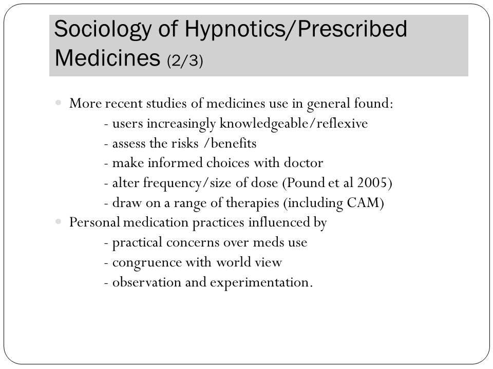 Sociology of Hypnotics/Prescribed Medicines (2/3) More recent studies of medicines use in general found: - users increasingly knowledgeable/reflexive - assess the risks /benefits - make informed choices with doctor - alter frequency/size of dose (Pound et al 2005) - draw on a range of therapies (including CAM) Personal medication practices influenced by - practical concerns over meds use - congruence with world view - observation and experimentation.