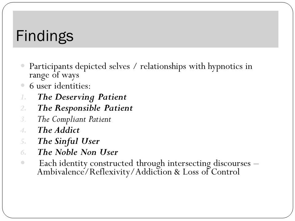 Findings Participants depicted selves / relationships with hypnotics in range of ways 6 user identities: 1.