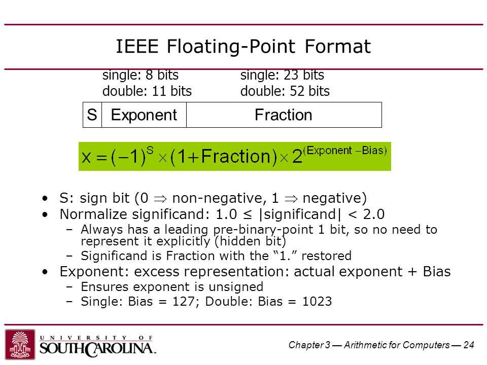 Chapter 3 — Arithmetic for Computers — 24 IEEE Floating-Point Format S: sign bit (0  non-negative, 1  negative) Normalize significand: 1.0 ≤ |significand| < 2.0 –Always has a leading pre-binary-point 1 bit, so no need to represent it explicitly (hidden bit) –Significand is Fraction with the 1. restored Exponent: excess representation: actual exponent + Bias –Ensures exponent is unsigned –Single: Bias = 127; Double: Bias = 1023 SExponentFraction single: 8 bits double: 11 bits single: 23 bits double: 52 bits