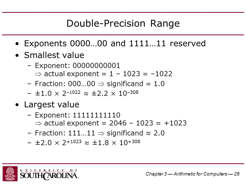 Chapter 3 — Arithmetic for Computers — 26 Double-Precision Range Exponents 0000…00 and 1111…11 reserved Smallest value –Exponent: 00000000001  actual exponent = 1 – 1023 = –1022 –Fraction: 000…00  significand = 1.0 –±1.0 × 2 –1022 ≈ ±2.2 × 10 –308 Largest value –Exponent: 11111111110  actual exponent = 2046 – 1023 = +1023 –Fraction: 111…11  significand ≈ 2.0 –±2.0 × 2 +1023 ≈ ±1.8 × 10 +308