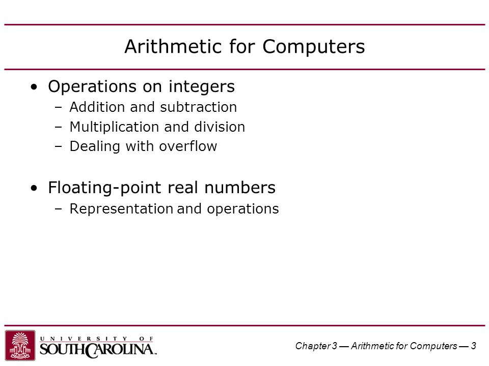 Chapter 3 — Arithmetic for Computers — 24 IEEE Floating-Point Format S: sign bit (0  non-negative, 1  negative) Normalize significand: 1.0 ≤ |significand| < 2.0 –Always has a leading pre-binary-point 1 bit, so no need to represent it explicitly (hidden bit) –Significand is Fraction with the 1. restored Exponent: excess representation: actual exponent + Bias –Ensures exponent is unsigned –Single: Bias = 127; Double: Bias = 1023 SExponentFraction single: 8 bits double: 11 bits single: 23 bits double: 52 bits
