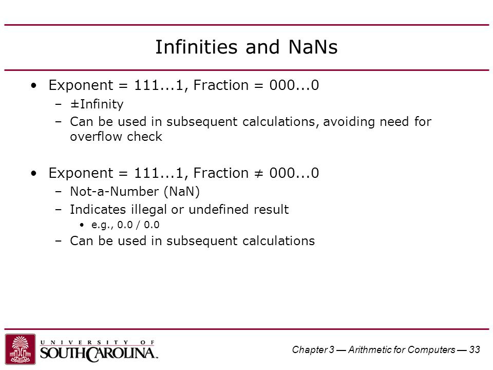 Chapter 3 — Arithmetic for Computers — 33 Infinities and NaNs Exponent = 111...1, Fraction = 000...0 –±Infinity –Can be used in subsequent calculations, avoiding need for overflow check Exponent = 111...1, Fraction ≠ 000...0 –Not-a-Number (NaN) –Indicates illegal or undefined result e.g., 0.0 / 0.0 –Can be used in subsequent calculations