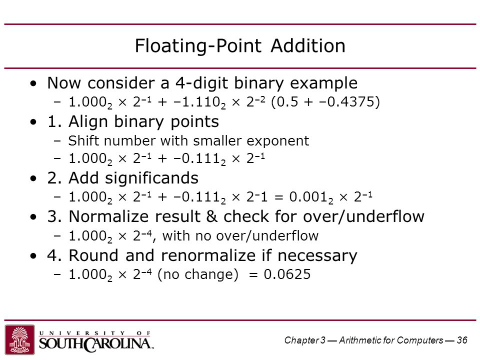 Chapter 3 — Arithmetic for Computers — 36 Floating-Point Addition Now consider a 4-digit binary example –1.000 2 × 2 –1 + –1.110 2 × 2 –2 (0.5 + –0.4375) 1.
