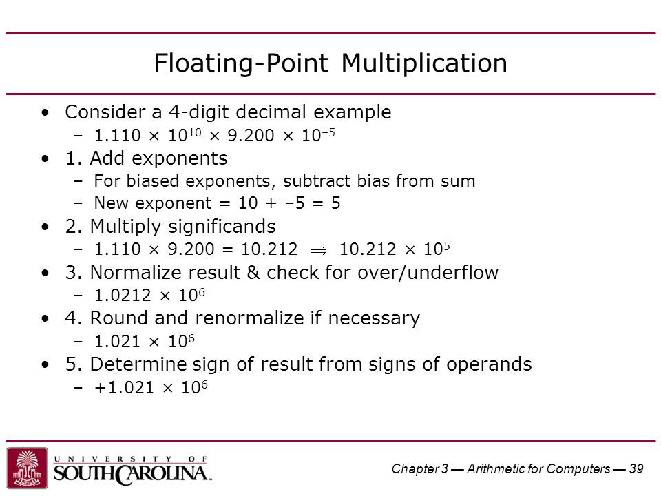 Chapter 3 — Arithmetic for Computers — 39 Floating-Point Multiplication Consider a 4-digit decimal example –1.110 × 10 10 × 9.200 × 10 –5 1.