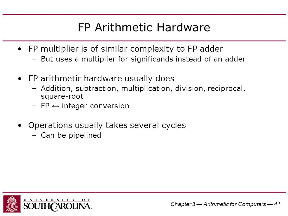 Chapter 3 — Arithmetic for Computers — 41 FP Arithmetic Hardware FP multiplier is of similar complexity to FP adder –But uses a multiplier for significands instead of an adder FP arithmetic hardware usually does –Addition, subtraction, multiplication, division, reciprocal, square-root –FP  integer conversion Operations usually takes several cycles –Can be pipelined