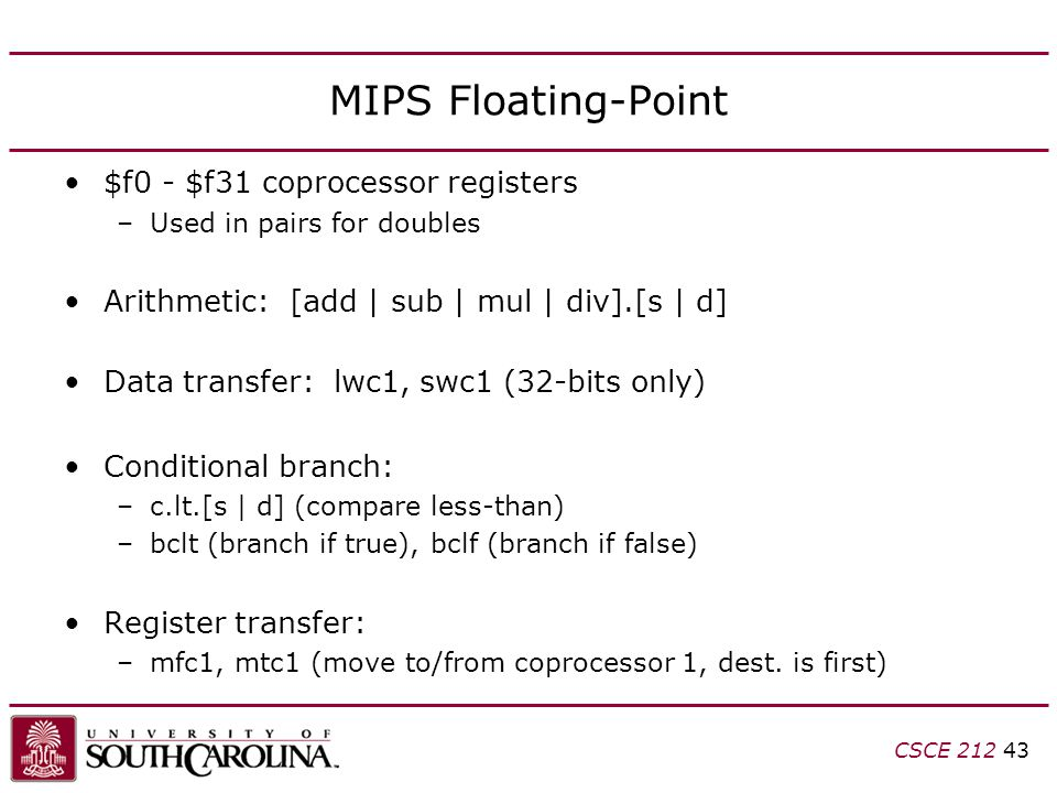 CSCE 212 43 MIPS Floating-Point $f0 - $f31 coprocessor registers –Used in pairs for doubles Arithmetic: [add | sub | mul | div].[s | d] Data transfer: lwc1, swc1 (32-bits only) Conditional branch: –c.lt.[s | d] (compare less-than) –bclt (branch if true), bclf (branch if false) Register transfer: –mfc1, mtc1 (move to/from coprocessor 1, dest.