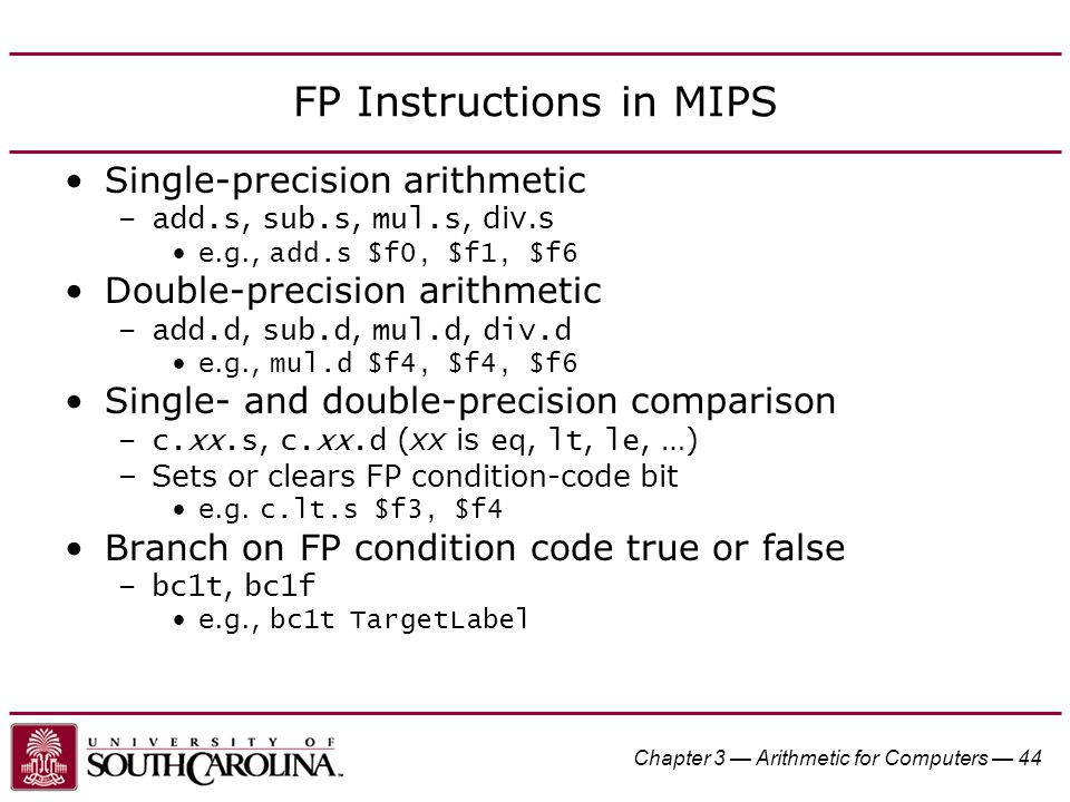 Chapter 3 — Arithmetic for Computers — 44 FP Instructions in MIPS Single-precision arithmetic –add.s, sub.s, mul.s, div.s e.g., add.s $f0, $f1, $f6 Double-precision arithmetic –add.d, sub.d, mul.d, div.d e.g., mul.d $f4, $f4, $f6 Single- and double-precision comparison –c.xx.s, c.xx.d (xx is eq, lt, le, …) –Sets or clears FP condition-code bit e.g.