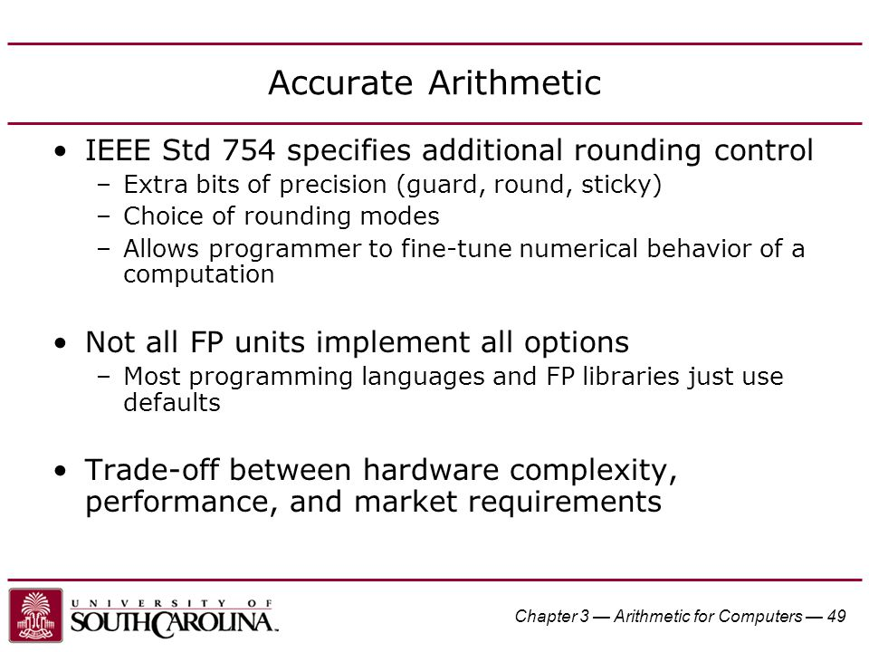 Chapter 3 — Arithmetic for Computers — 49 Accurate Arithmetic IEEE Std 754 specifies additional rounding control –Extra bits of precision (guard, round, sticky) –Choice of rounding modes –Allows programmer to fine-tune numerical behavior of a computation Not all FP units implement all options –Most programming languages and FP libraries just use defaults Trade-off between hardware complexity, performance, and market requirements