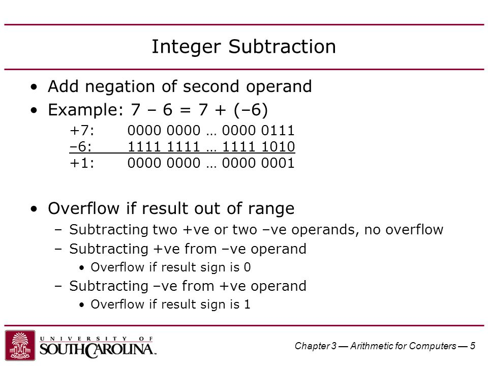 Chapter 3 — Arithmetic for Computers — 5 Integer Subtraction Add negation of second operand Example: 7 – 6 = 7 + (–6) +7:0000 0000 … 0000 0111 –6:1111 1111 … 1111 1010 +1:0000 0000 … 0000 0001 Overflow if result out of range –Subtracting two +ve or two –ve operands, no overflow –Subtracting +ve from –ve operand Overflow if result sign is 0 –Subtracting –ve from +ve operand Overflow if result sign is 1