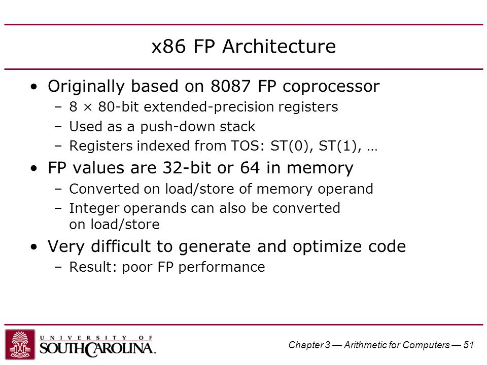 Chapter 3 — Arithmetic for Computers — 51 x86 FP Architecture Originally based on 8087 FP coprocessor –8 × 80-bit extended-precision registers –Used as a push-down stack –Registers indexed from TOS: ST(0), ST(1), … FP values are 32-bit or 64 in memory –Converted on load/store of memory operand –Integer operands can also be converted on load/store Very difficult to generate and optimize code –Result: poor FP performance