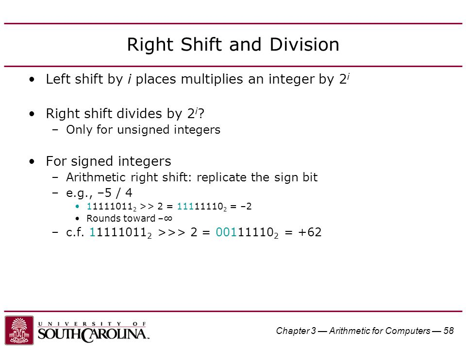 Chapter 3 — Arithmetic for Computers — 58 Right Shift and Division Left shift by i places multiplies an integer by 2 i Right shift divides by 2 i .